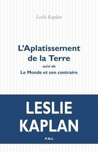 Leslie Kaplan - L'aplatissement de la terre - Suivi de Le Monde et son contraire.