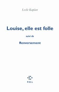 Leslie Kaplan - Louise, elle est folle suivi de Renversement - Contre une civilisation du cliché, la ligne de Copi-Bunuel-Beckett.