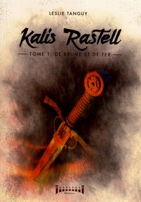 Leslie Tanguy - Kalis Rastell Tome 1 : De brume et de fer.