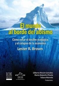 Lester R. Brown et  Gilberto Rincón González - El mundo al borde del abismo, Cómo evitar el declive ecológico y el colapso de la economía - Ensayo ecológico y económico.
