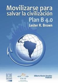 Lester R. Brown et  Gilberto Rincón González - Plan B 4.0 Movilizarse para salvar la civilizacion - Ensayo económico y social.