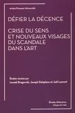 Leszek Brogowski et Joseph Delaplace - Défier la décence - Crise du sens et nouveaux visages du scandale dans l'art.