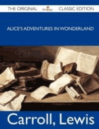 Lewis Carroll - Alice's Adventures in Wonderland - The Original Classic Edition.