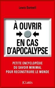 Lewis Dartnell - A ouvrir en cas d'apocalypse - Petite encyclopédie du savoir minimal pour reconstruire le monde.
