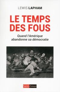 Lewis Lapham - Le temps des fous - Quand l'Amérique abandonne sa démocratie.