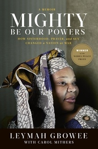 Leymah Gbowee et Carol Mithers - Mighty Be Our Powers - How Sisterhood, Prayer, and Sex Changed a Nation at War.