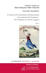 Lhoussain Bouddouh - L'écriture de l'événement révolutionnaire et la mémoire des Lumières : de l'exaltation à l'ère du soupçon - Tome 1.