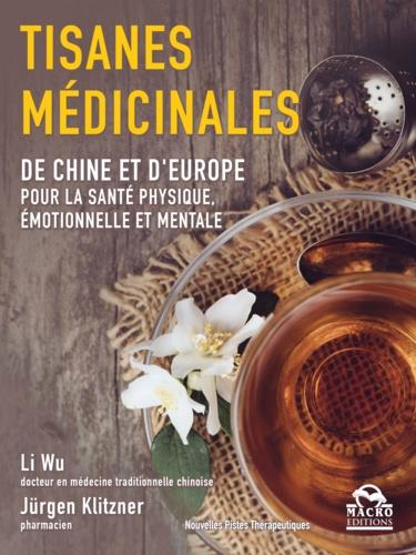 Li Wu et Jürgen Klitzner - Tisanes médicinales - De Chine et d'Europe pour la santé physique, émotionnelle et mentale.
