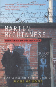 Liam Clarke et Kathryn Johnston - Martin McGuinness - From Guns to Government.