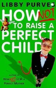 Libby Purves - How Not to Raise a Perfect Child.