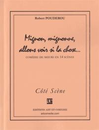 Robert Poudérou - MIGNON, MIGNONNE, ALLONS VOIR SI LA CHOSE : COMEDIE DE MOEURS EN 14 SCENES.