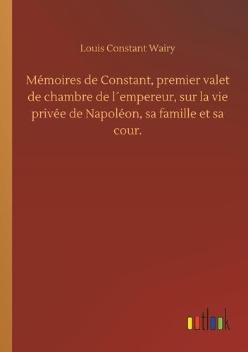 Louis constant Wairy - Memoires de constant, premier valet de chambre de l empereur, sur la vie privee de napoleon, sa fami.