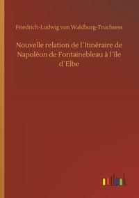 Waldburg-truchsess - Nouvelle relation de l itineraire de napoleon de fontainebleau a l ile d elbe.