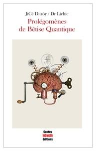 Lichic Dr et Jicé Ditróy - Prolégomènes de Bêtise Quantique.