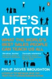 Life's a Pitch - What the World's Best Sales People Can Teach Us All.