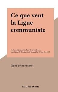 Ligue communiste - Ce que veut la Ligue communiste - Section française de la 4e Internationale. Manifeste du Comité Central des 29 et 30 janvier 1972.