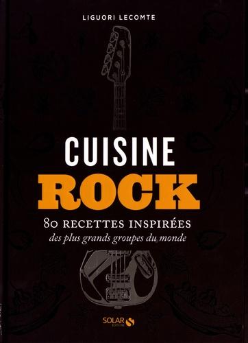 Liguori Lecomte - Cuisine rock - 80 recettes inspirées des plus grands groupes du monde.