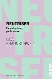 Lila Braunschweig - Neutriser - Emancipation(s) par le neutre.
