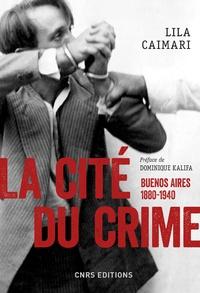 Lila Caimari - La cité du crime - Buenos Aires, 1880-1940.