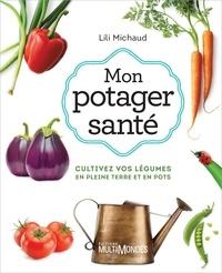 Lili Michaud - Mon potager santé - Cultivez vos légumes en pleine terre ou en pots.