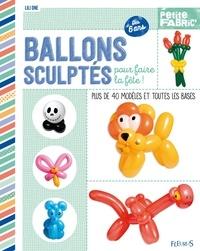 Lili One et Jean-Luc Guérin - Ballons sculptés pour faire la fête ! - Plus de 40 modèles et toutes les bases - Dès 6 ans.