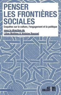 Lilian Mathieu et Violaine Roussel - Penser les frontières sociales - Enquêtes sur la culture, l'engagement et la politique.