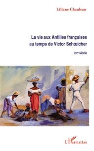 Liliane Chauleau - La vie aux Antilles françaises au temps de Victor Schoelcher - XIXe siècle.