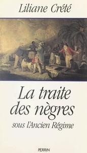 Liliane Crété et Patricia Crété - La traite des nègres sous l'Ancien Régime - Le nègre, le sucre et la toile.
