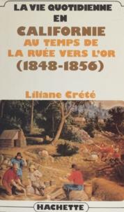 Liliane Crété - La vie quotidienne en Californie au temps de la ruée vers l'or - 1848-1856.
