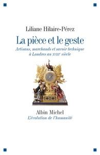 Liliane Hilaire-Pérez - La pièce et le geste - Artisans, marchands et savoir technique à Londres au XVIIIe siècle.