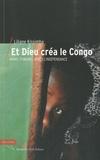 Liliane Kissimba - Et Dieu créa le Congo - Avant, pendant et après l'indépendance.
