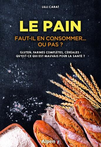 Lilli Carat - Le pain : Faut-il en consommer... ou pas ? - Gluten, farines complètes, céréales : qu'est-ce qui est mauvais pour la santé ?.