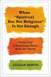 """Lillian Daniel - When """"Spiritual but Not Religious"""" Is Not Enough - Seeing God in Surprising Places, Even the Church."""