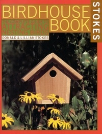 Lillian Stokes et Donald Stokes - The Complete Birdhouse Book - The Easy Guide to Attracting Nesting Birds.