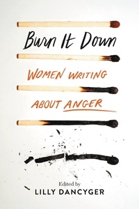 Lilly Dancyger - Burn It Down - Women Writing about Anger.