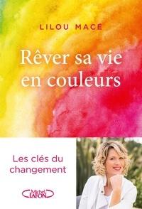 Lilou Macé - Rêver sa vie en couleurs - Les clés du changement.