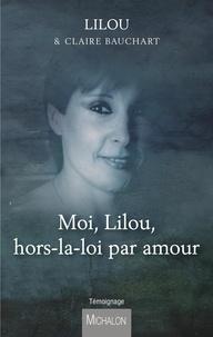 Lilou et Claire Bauchart - Moi, Lilou, hors-la-loi par amour.