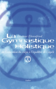 Lily Ehrenfried - La gymnastique holistique - De l'éducation du corps à l'équilibre de l'esprit.