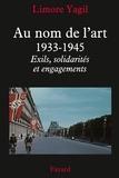 Limore Yagil - Au nom de l'art, 1933-1945 - Exils, solidarités et engagements.