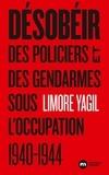 Limore Yagil - Désobéir - Des policiers et des gendarmes sous l''occupation (1940-1944).