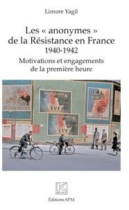 """Limore Yagil - Les """"anonymes"""" de la Résistance en France (1940-1942) - Motivations et engagements de la première heure."""