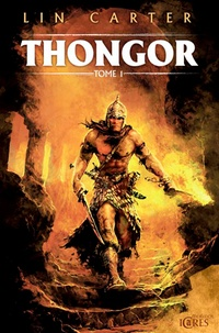 Lin Carter - Thongor Tome 1 : Thongor et le sorcier de Lémurie ; Thongor et la Cité des dragons ; Thongor contre les dieux.