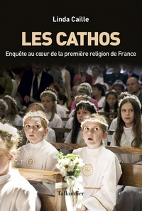 Linda Caille - Les cathos - Enquête au coeur de la première religion de France.