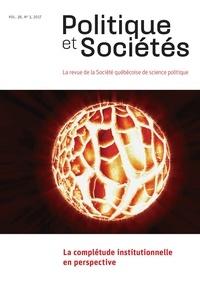 Linda Cardinal et Rémi Léger - Politique et Sociétés  : Politique et Sociétés. Vol. 36 No. 3,  2017 - La complétude institutionnelle en perspective.