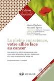 Linda Carlson et Michael Speca - La pleine conscience, votre alliée face au cancer - Une approche MBSR progressive pour vous aider à faire face à votre traitement et à vous ré-approprier votre vie.