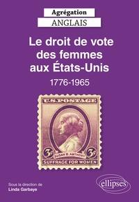 Linda Garbaye et  Collectif - Agrégation Anglais 2022. Le droit de vote des femmes aux Etats-Unis, 1776-1965 - Agrégation anglais 2022.