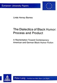 Linda horvay Barnes - The Dialectics of Black Humor: Process and Product - A Reorientation Toward Contemporary American and German Black Humor Fiction.