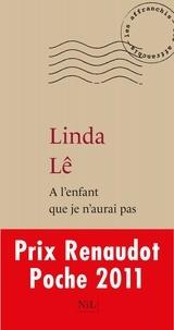 Linda Lê - A l'enfant que je n'aurai pas.