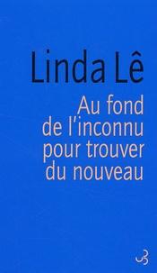 Linda Lê - Au fond de l'inconnu pour trouver du nouveau.