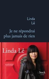 Linda Lê - Je ne répondrai plus jamais de rien.